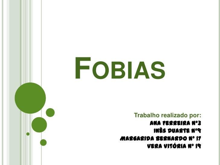 Fobias<br />Trabalho realizado por:<br />Ana Ferreira Nº3<br />Inês Duarte Nº9<br />Margarida Bernardo Nº 17<br />Vera Vit...