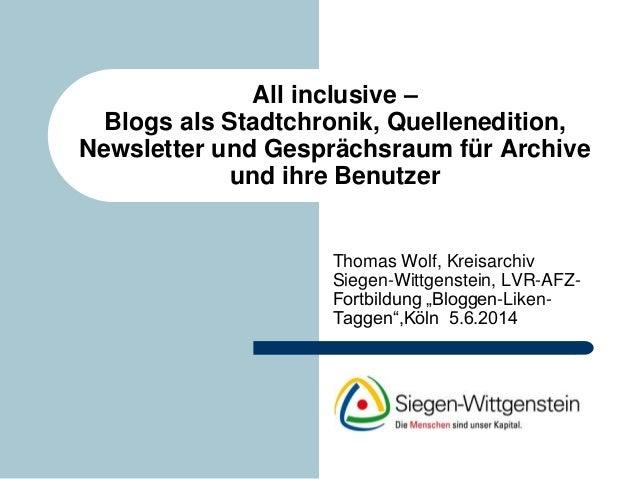 All inclusive – Blogs als Stadtchronik, Quellenedition, Newsletter und Gesprächsraum für Archive und ihre Benutzer Thomas ...