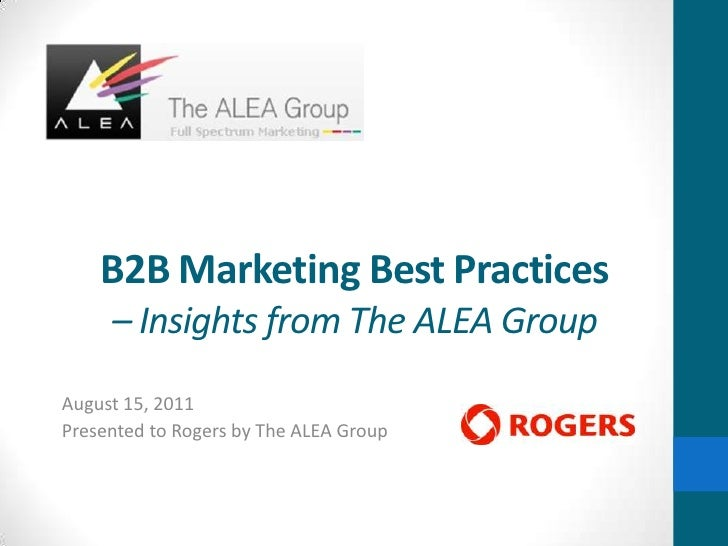 B2B Marketing Best Practices– Insights from The ALEA Group<br />August 15, 2011<br />Presented to Rogers by The ALEA Group...