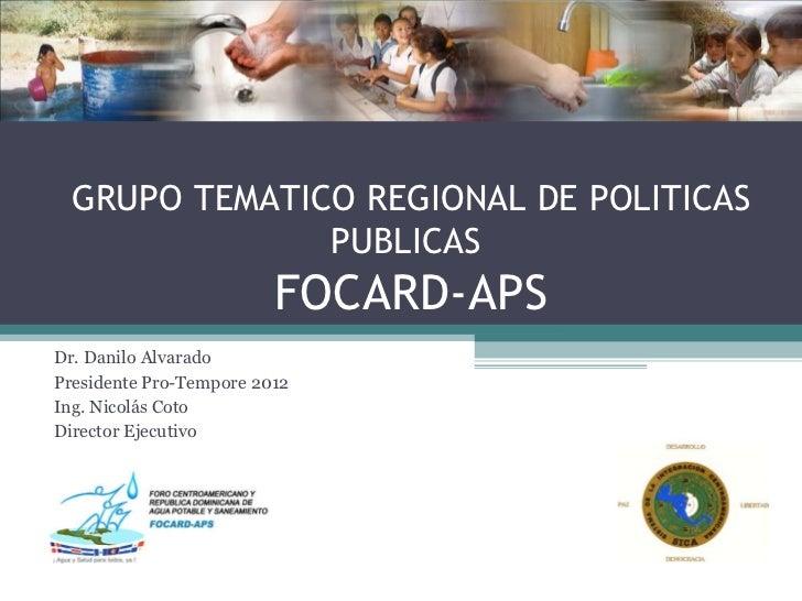 GRUPO TEMATICO REGIONAL DE POLITICAS PUBLICAS  FOCARD-APS Dr. Danilo Alvarado Presidente Pro-Tempore 2012 Ing. Nicolás Cot...