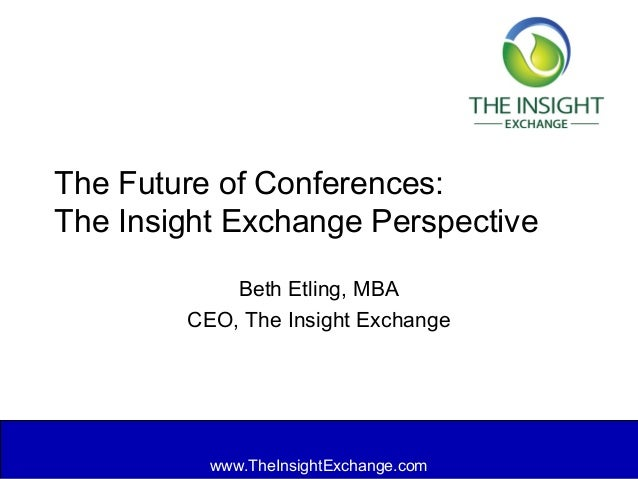 www.TheInsightExchange.com The Future of Conferences: The Insight Exchange Perspective Beth Etling, MBA CEO, The Insight E...