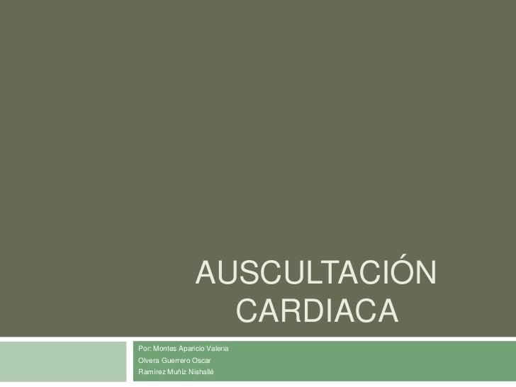 Auscultación cardiaca <br />Por: Montes Aparicio Valeria <br />Olvera Guerrero Oscar<br />Ramírez Muñíz Nishallé<br />