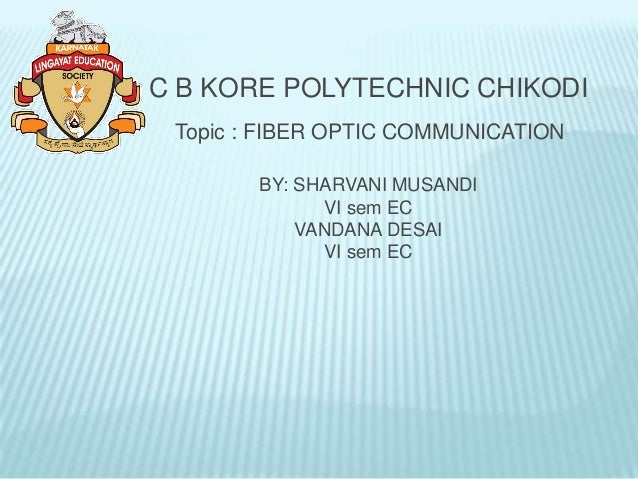 C B KORE POLYTECHNIC CHIKODI Topic : FIBER OPTIC COMMUNICATION        BY: SHARVANI MUSANDI              VI sem EC         ...