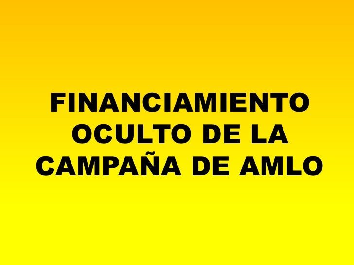 FINANCIAMIENTO  OCULTO DE LACAMPAÑA DE AMLO