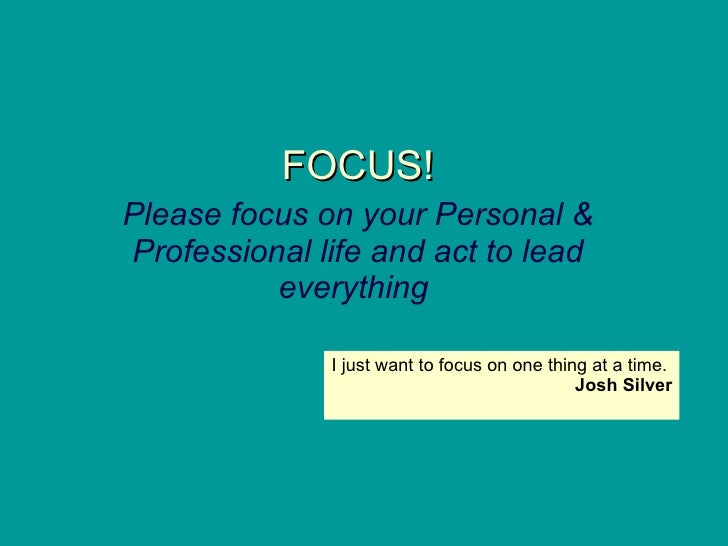 FOCUS! Please focus on your Personal & Professional life and act to lead everything   I just want to focus on one thing at...