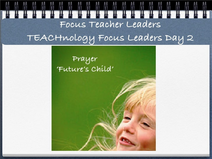 Focus Teacher Leaders TEACHnology Focus Leaders Day 2          Prayer      'Future's Child'