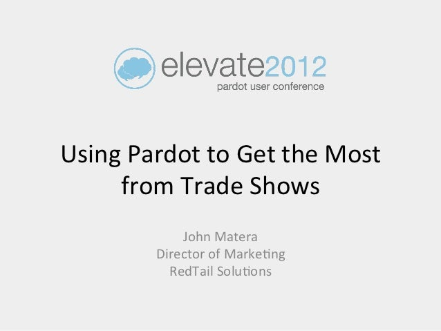 Using Pardot to Get the Most      from Trade Shows                  John Matera              Directo...