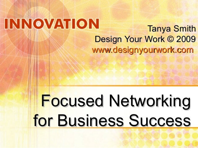 Focused NetworkingFocused Networking for Business Successfor Business Success Tanya SmithTanya Smith Design Your Work © 20...