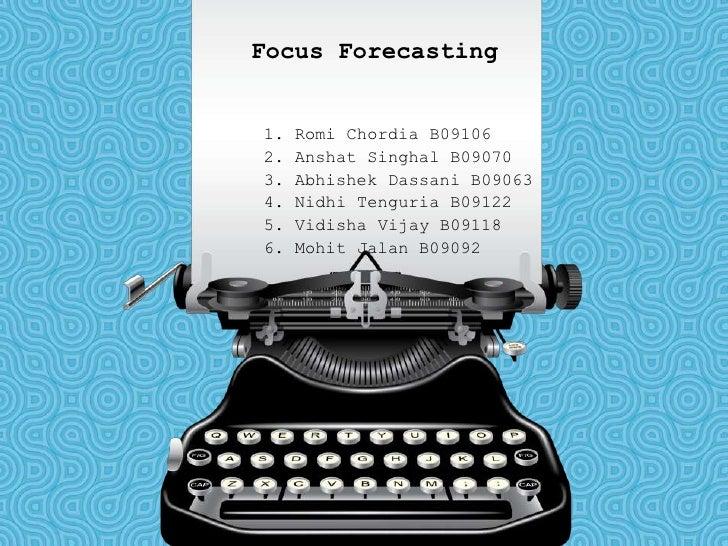 Focus Forecasting<br />1. RomiChordia B09106<br />2. AnshatSinghal B09070<br />3. AbhishekDassani B09063<br />4. NidhiTeng...