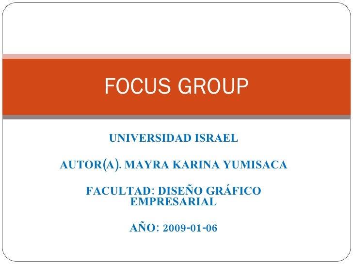 UNIVERSIDAD ISRAEL AUTOR(A). MAYRA KARINA YUMISACA FACULTAD: DISEÑO GRÁFICO EMPRESARIAL AÑO: 2009-01-06 FOCUS GROUP
