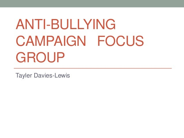 ANTI-BULLYING CAMPAIGN FOCUS GROUP Tayler Davies-Lewis
