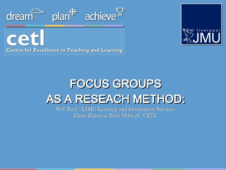 FOCUS GROUPS AS A RESEACH METHOD: Will Reid –LJMU Learning and Information Services Elena Zaitseva, Beth Mithcell -CETL
