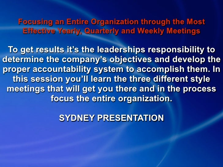 Focusing an Entire Organization through the Most     Effective Yearly, Quarterly and Weekly Meetings   To get results it's...