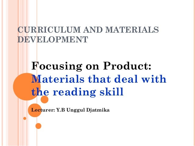 CURRICULUM AND MATERIALSDEVELOPMENTFocusing on Product:Materials that deal withthe reading skillLecturer: Y.B Unggul Djatm...