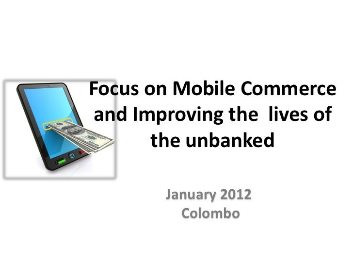 Focus on Mobile Commerce and Improving the lives of       the unbanked        January 2012          Colombo