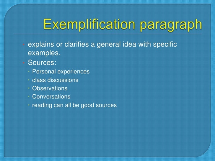 example of a exemplification paragraph Remember: exemplification is a mode of writing that uses examples to show, explain, or prove a point when writing an effective exemplification essay, remember to make a point to give detailed and specific examples to show, explain, or prove a point and to provide enough examples to get the point across.
