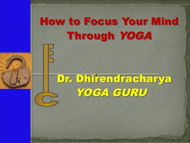 How to Focus Your Mind Through YOGA Dr. Dhirendracharya YOGA GURU How to Focus Your Mind Through YOGA Dr. Dhirendracharya ...