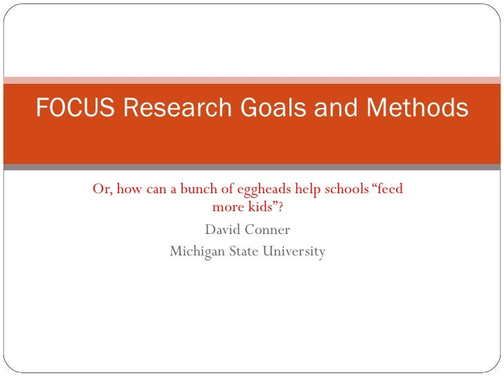 "Or, how can a bunch of eggheads help schools ""feed more kids""? David Conner Michigan State University FOCUS Research Goals..."