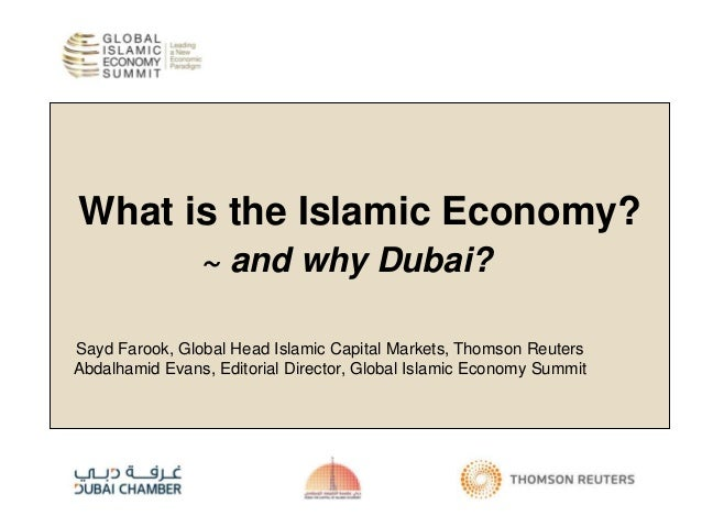 What is the Islamic Economy? ~ and why Dubai? Sayd Farook, Global Head Islamic Capital Markets, Thomson Reuters Abdalhamid...