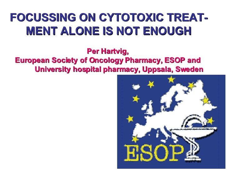 FOCUSSING ON CYTOTOXIC TREAT-MENT ALONE IS NOT ENOUGH Per Hartvig,  European Society of Oncology Pharmacy, ESOP and    Uni...