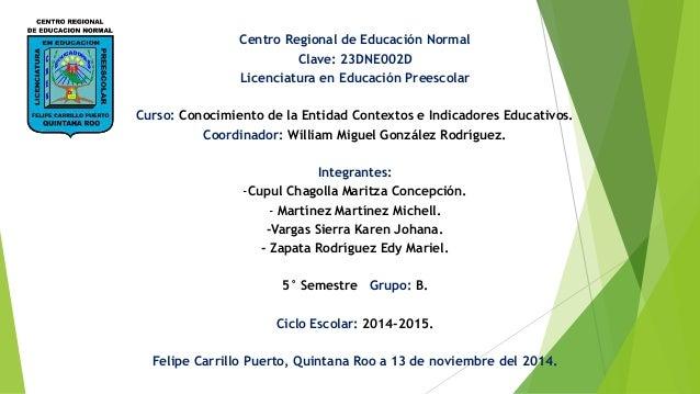 Centro Regional de Educación Normal Clave: 23DNE002D Licenciatura en Educación Preescolar Curso: Conocimiento de la Entida...