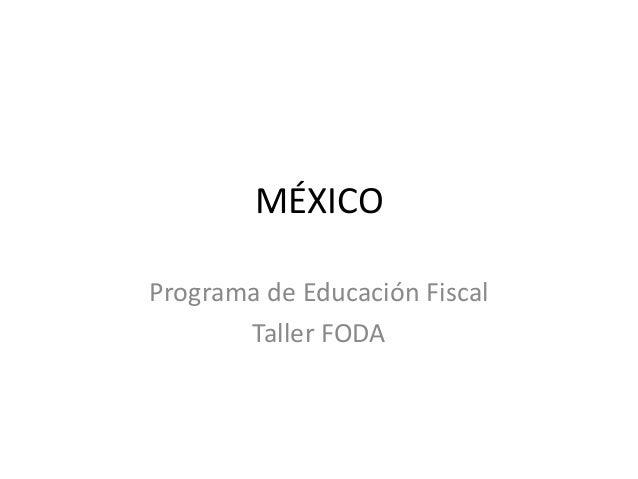 MÉXICO Programa de Educación Fiscal Taller FODA