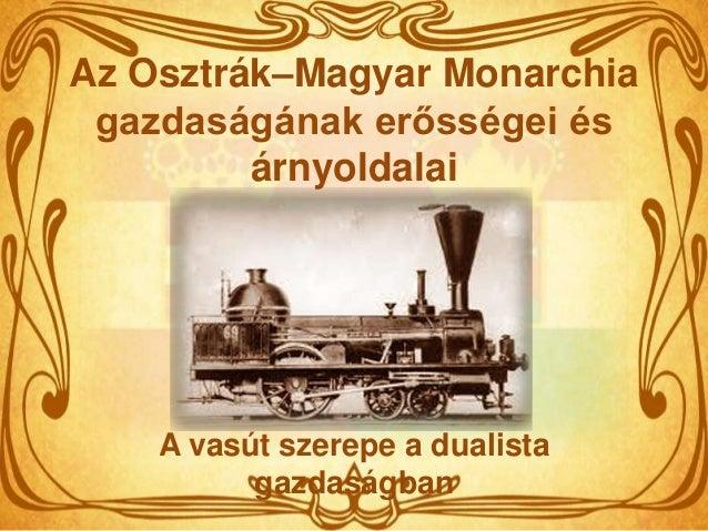 Az Osztrák–Magyar Monarchia gazdaságának erősségei és         árnyoldalai    A vasút szerepe a dualista          gazdaságban