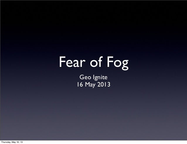 Fear of FogGeo Ignite16 May 2013Thursday, May 16, 13