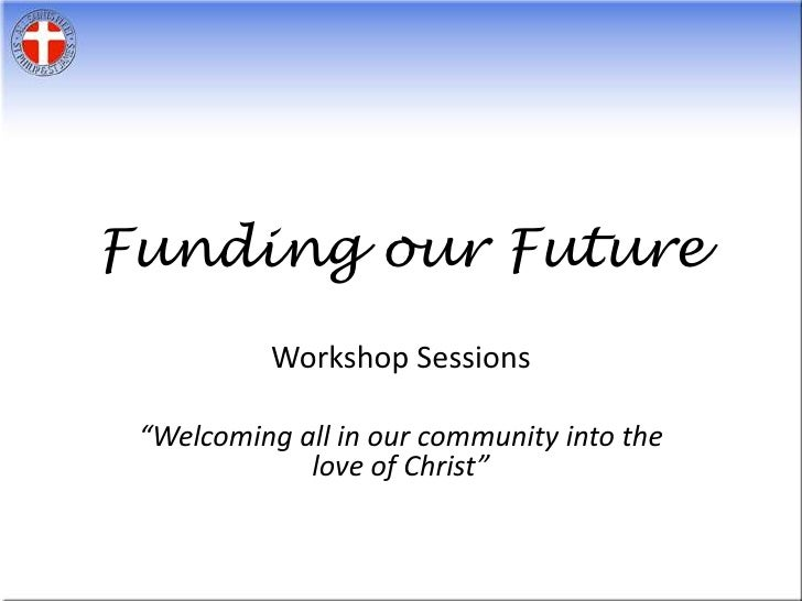 """Funding our Future<br />Workshop Sessions<br />""""Welcoming all in our community into the love of Christ""""<br />"""