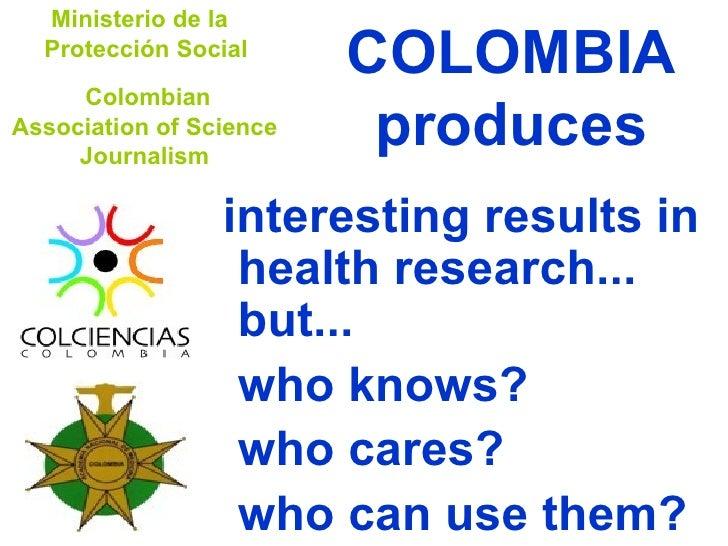 COLOMBIA produces <ul><li>interesting results in health research... but...  </li></ul><ul><li>who knows? </li></ul><ul><li...