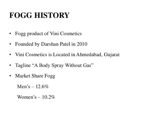 FOGG HISTORY • Fogg product of Vini Cosmetics • Founded by Darshan Patel in 2010 • Vini Cosmetics is Located in Ahmedabad,...