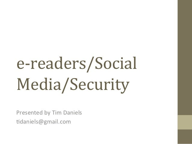 e-­‐readers/Social	  Media/Security	  Presented	  by	  Tim	  Daniels	  	  1daniels@gmail.com
