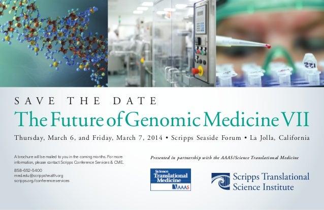 S A V E T H E D A T E TheFutureofGenomicMedicineVII Thursday, March 6, and Friday, March 7, 2014 • Scripps Seaside Forum •...
