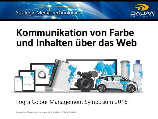 Fogra Colour Management Symposium 2016 © DALIM SOFTWARE GmbH Kommunikation von Farbe und Inhalten über das Web Fogra Colou...