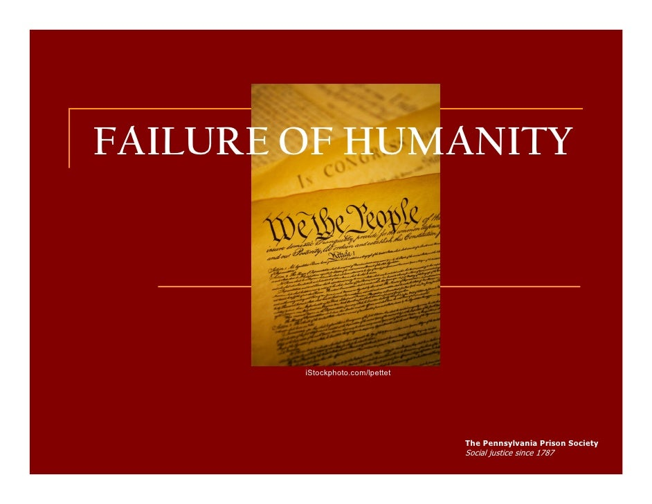 FAILURE OF HUMANITY             iStockphoto.com/lpettet                                       The Pennsylvania Prison Soci...