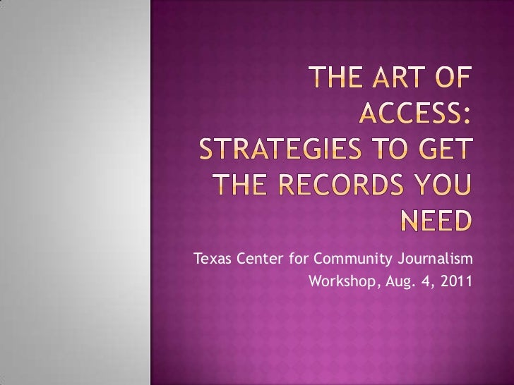 The art of access:strategies to Get the records you need<br />Texas Center for Community Journalism <br />Workshop, Aug. 4...