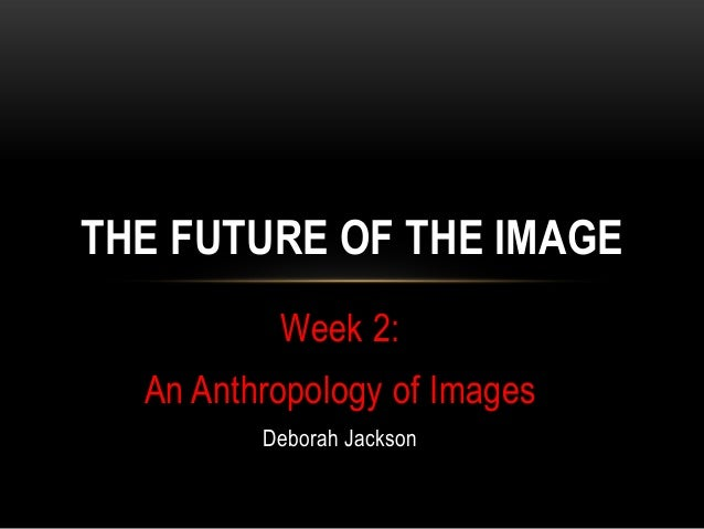 THE FUTURE OF THE IMAGE          Week 2:  An Anthropology of Images         Deborah Jackson