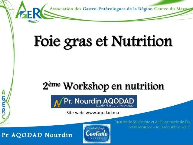 Foie gras et Nutrition 2ème Workshop en nutrition Site web: www.aqodad.ma  Pr AQODAD Nourdin  Faculté de Médecine et de Ph...