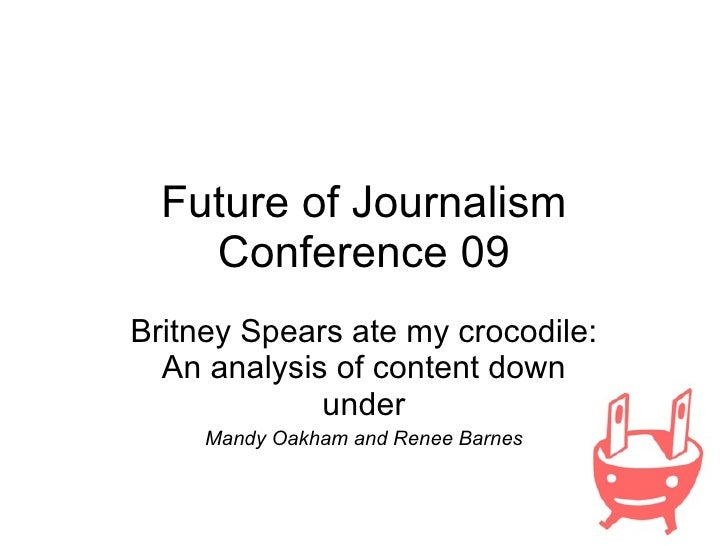 Future of Journalism Conference 09 Britney Spears ate my crocodile: An analysis of content down under Mandy Oakham and Ren...