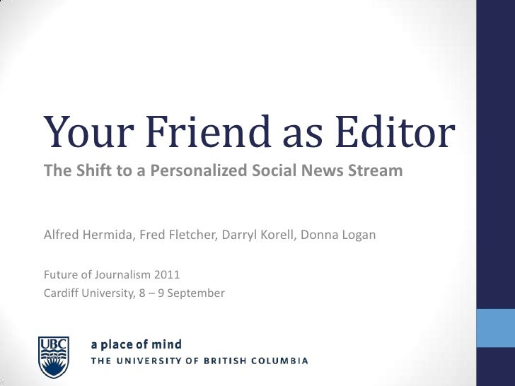 Your Friend as Editor<br />The Shift to a Personalized Social News Stream<br />Alfred Hermida, Fred Fletcher, Darryl Korel...
