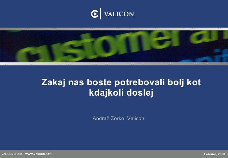 Zakaj nas boste potrebovali bolj kot kdajkoli doslej Andraž Zorko, Valicon VALICON © 2008  |  www.valicon. net Februar, 2008