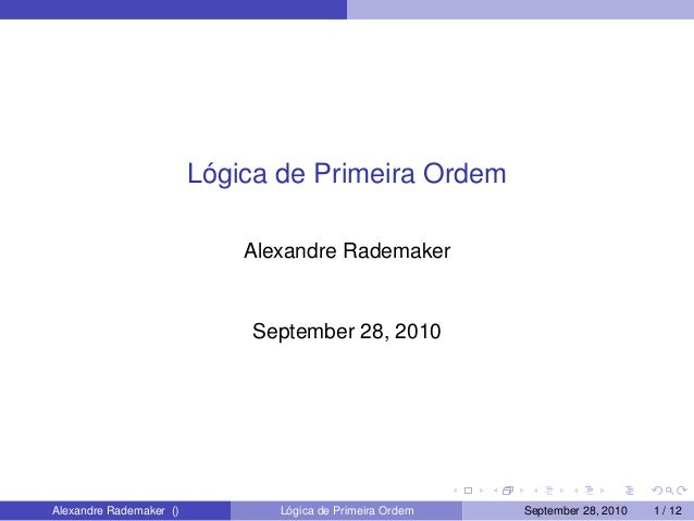 Lógica de Primeira Ordem Alexandre Rademaker September 28, 2010 Alexandre Rademaker () Lógica de Primeira Ordem September ...
