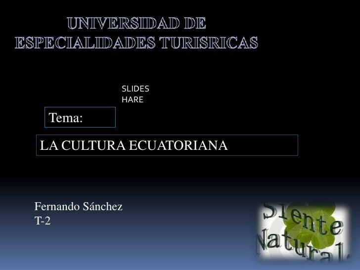 UNIVERSIDAD DE ESPECIALIDADES TURISRICAS<br />SLIDESHARE<br />Tema:<br />LA CULTURA ECUATORIANA<br />Fernando...