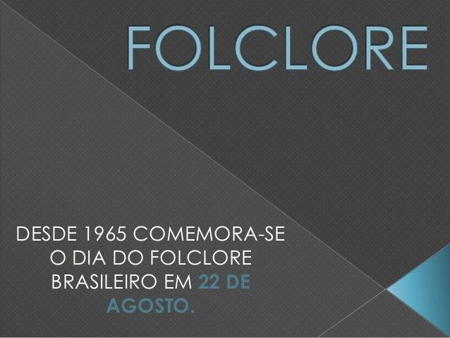 DESDE 1965 COMEMORA-SE O DIA DO FOLCLORE BRASILEIRO EM 22 DE AGOSTO.
