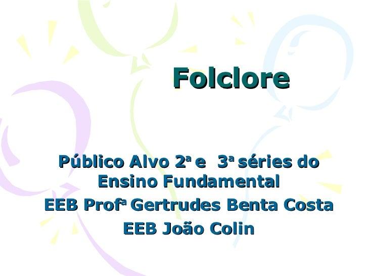 Folclore Público Alvo 2 a  e  3 a  séries do Ensino Fundamental EEB Prof a  Gertrudes Benta Costa EEB João Colin