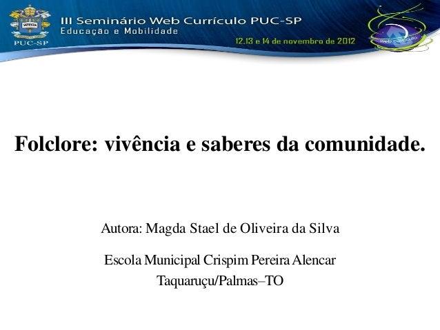 Folclore: vivência e saberes da comunidade.        Autora: Magda Stael de Oliveira da Silva         Escola Municipal Crisp...