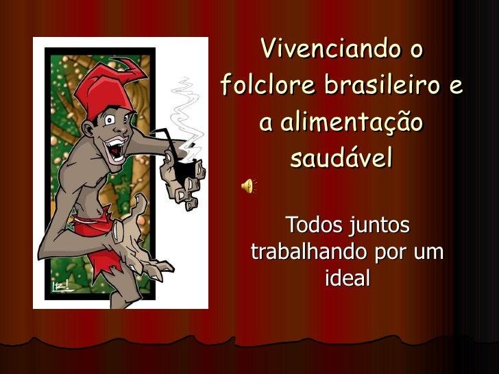 Vivenciando o folclore brasileiro e a alimentação saudável Todos juntos trabalhando por um ideal