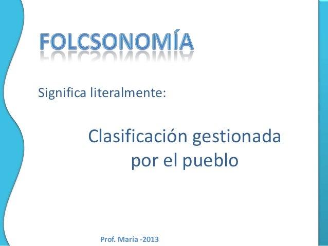 Significa literalmente:  Clasificación gestionada por el pueblo  Prof. María -2013