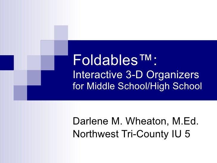 Foldables ™:  Interactive 3-D Organizers for Middle School/High School Darlene M. Wheaton, M.Ed. Northwest Tri-County IU 5