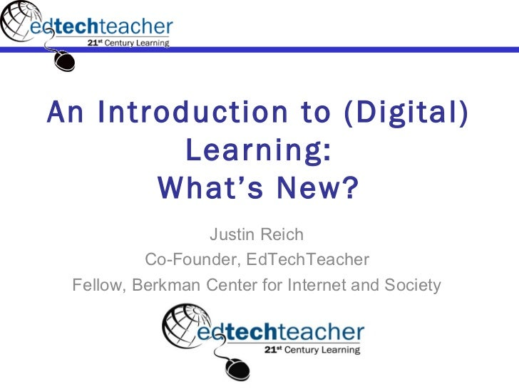 An Introduction to (Digital)         Learning:       What's New?                 Justin Reich          Co-Founder, EdTechT...